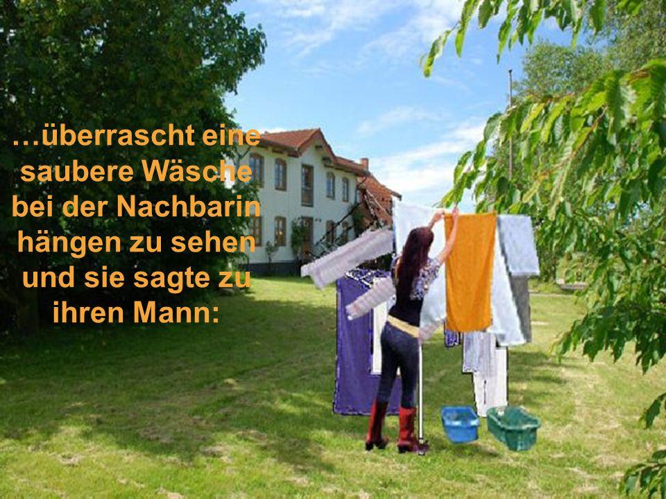 …überrascht eine saubere Wäsche bei der Nachbarin hängen zu sehen und sie sagte zu ihren Mann: