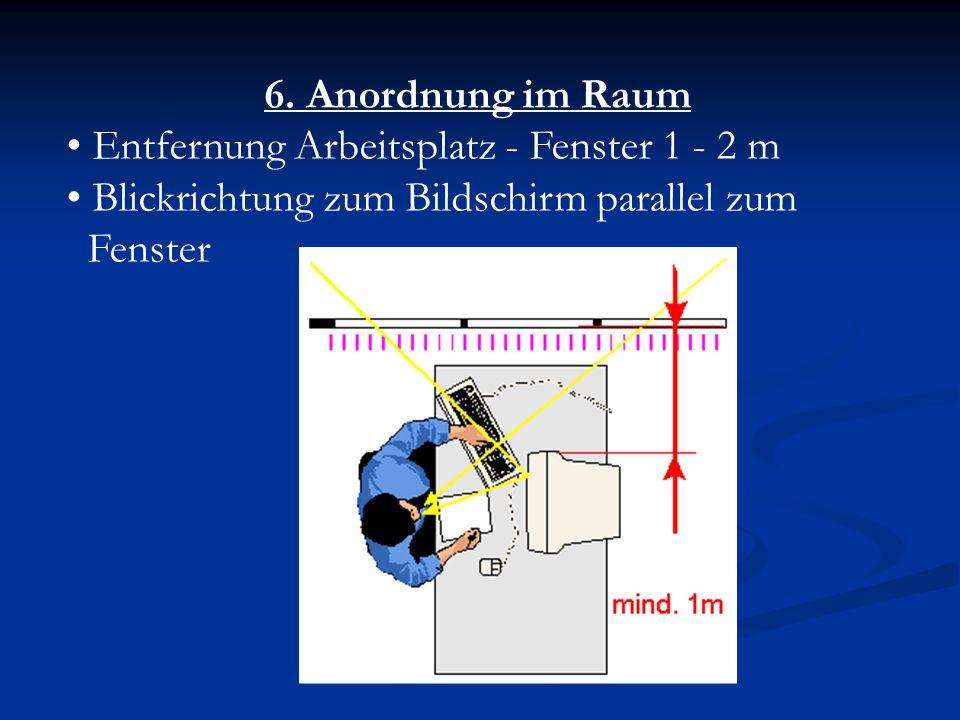 6. Anordnung im Raum Entfernung Arbeitsplatz - Fenster 1 - 2 m. Blickrichtung zum Bildschirm parallel zum.