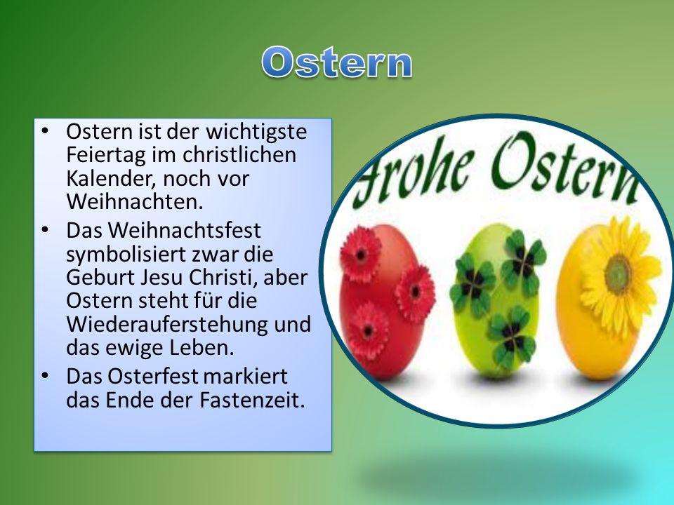 Ostern Ostern ist der wichtigste Feiertag im christlichen Kalender, noch vor Weihnachten.