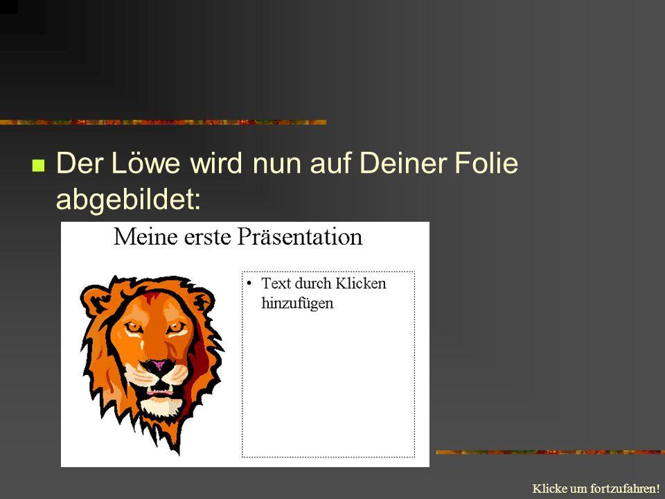 Der Löwe wird nun auf Deiner Folie abgebildet: