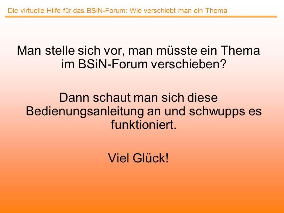 Man stelle sich vor, man müsste ein Thema im BSiN-Forum verschieben