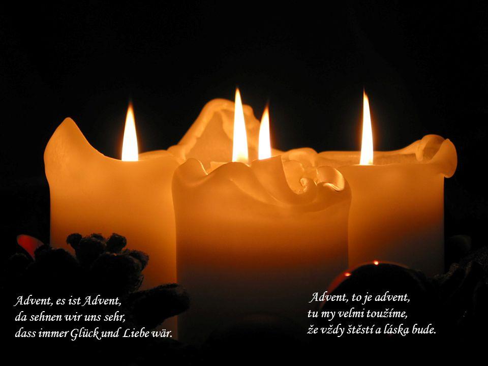 Advent, to je advent, tu my velmi toužíme, že vždy štěstí a láska bude. Advent, es ist Advent, da sehnen wir uns sehr,