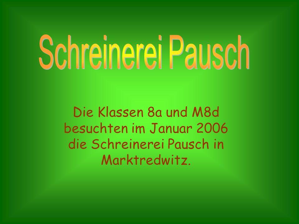 Schreinerei Pausch Die Klassen 8a und M8d besuchten im Januar 2006 die Schreinerei Pausch in Marktredwitz.