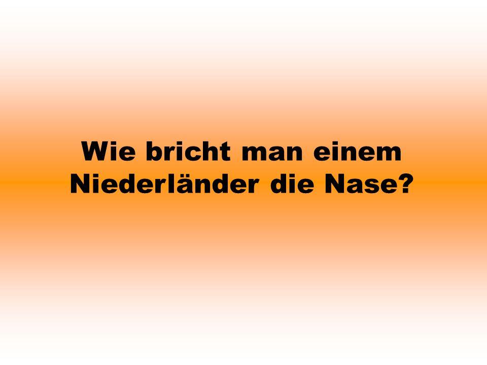 Wie bricht man einem Niederländer die Nase