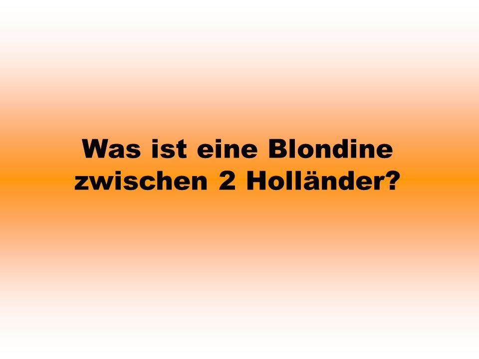 Was ist eine Blondine zwischen 2 Holländer