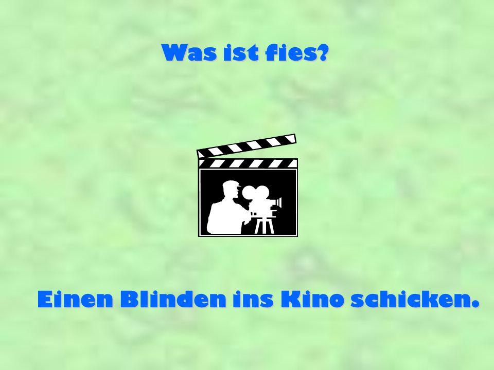 Einen Blinden ins Kino schicken.