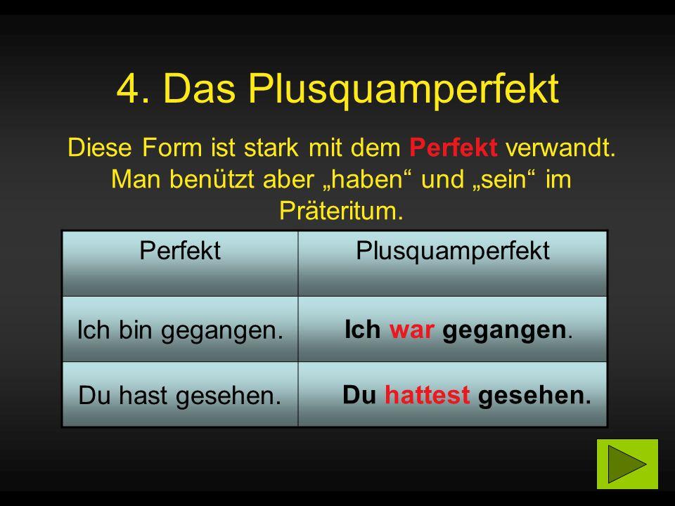 4. Das Plusquamperfekt Diese Form ist stark mit dem Perfekt verwandt.