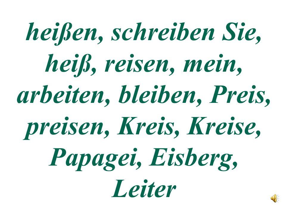 heißen, schreiben Sie, heiß, reisen, mein, arbeiten, bleiben, Preis, preisen, Kreis, Kreise, Papagei, Eisberg, Leiter