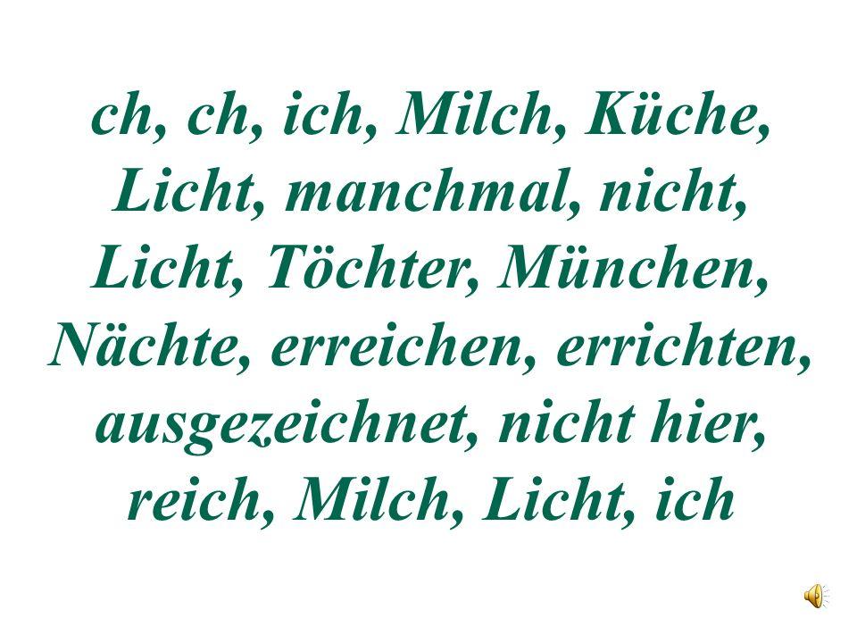 ch, ch, ich, Milch, Küche, Licht, manchmal, nicht, Licht, Töchter, München, Nächte, erreichen, errichten, ausgezeichnet, nicht hier, reich, Milch, Licht, ich