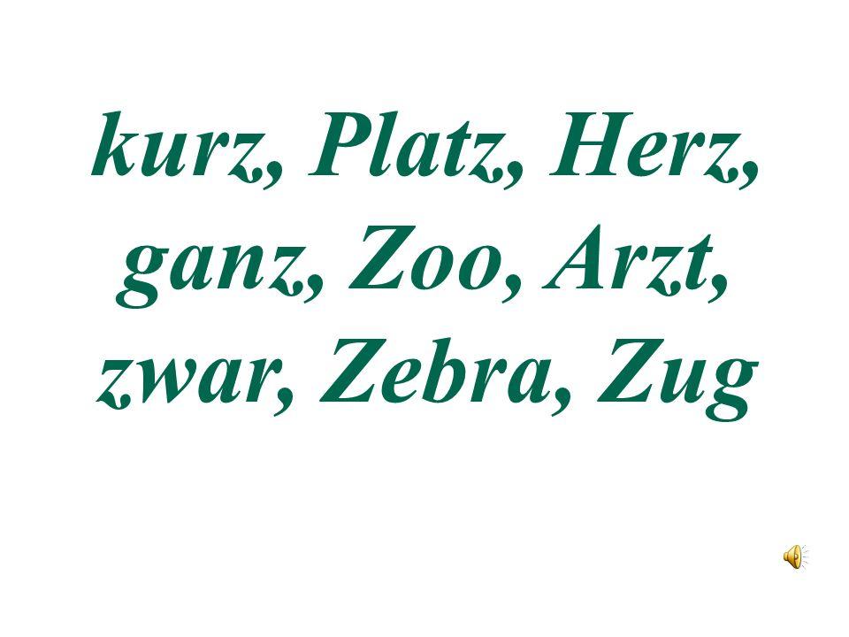 kurz, Platz, Herz, ganz, Zoo, Arzt, zwar, Zebra, Zug