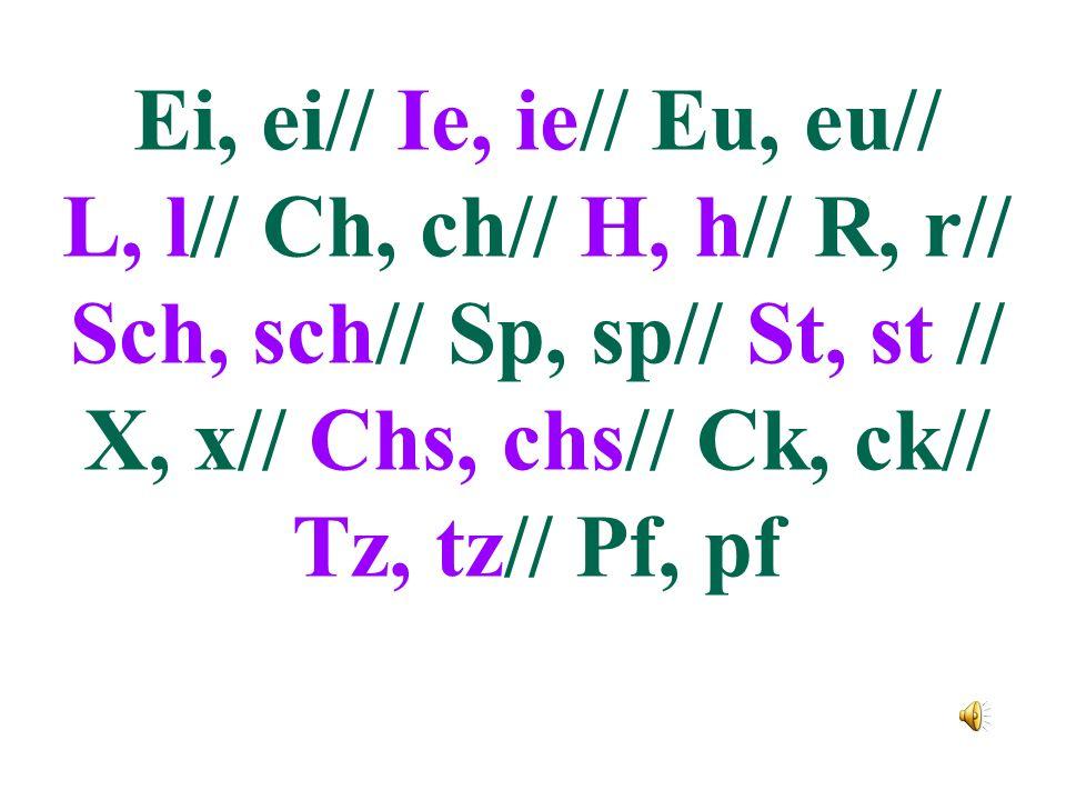 Ei, ei// Ie, ie// Eu, eu// L, l// Ch, ch// H, h// R, r// Sch, sch// Sp, sp// St, st // X, x// Chs, chs// Ck, ck// Tz, tz// Pf, pf.