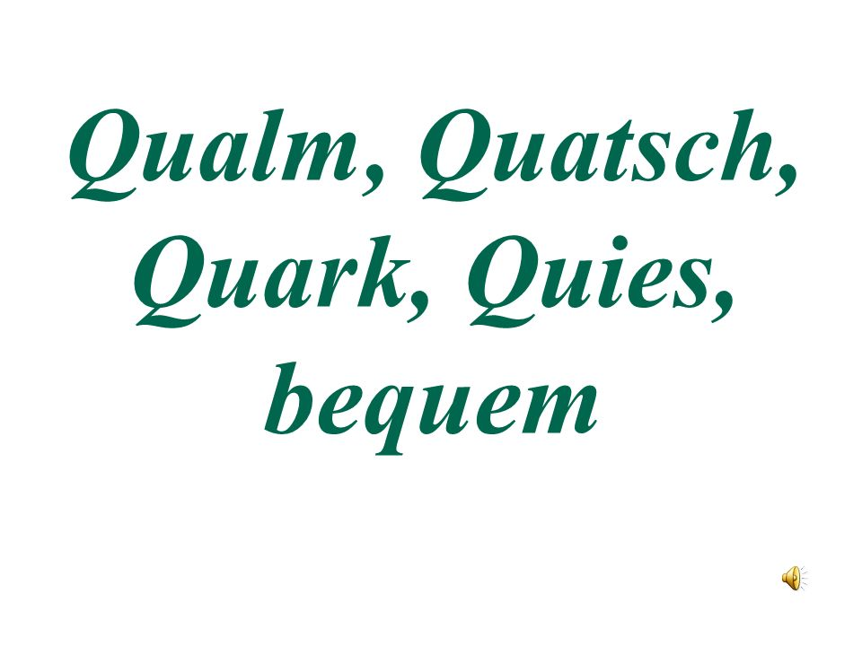 Qualm, Quatsch, Quark, Quies, bequem