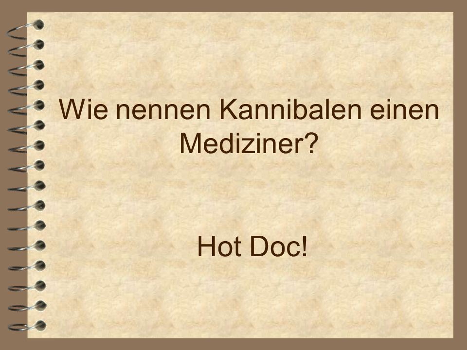 Wie nennen Kannibalen einen Mediziner Hot Doc!