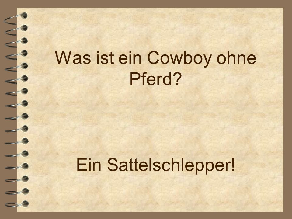 Was ist ein Cowboy ohne Pferd Ein Sattelschlepper!