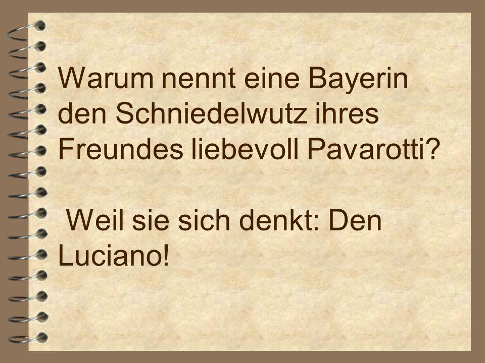 Warum nennt eine Bayerin den Schniedelwutz ihres Freundes liebevoll Pavarotti.