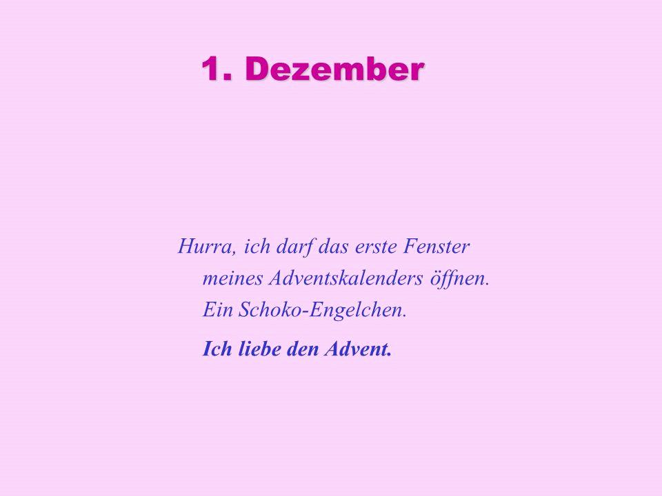 1. Dezember Hurra, ich darf das erste Fenster meines Adventskalenders öffnen.