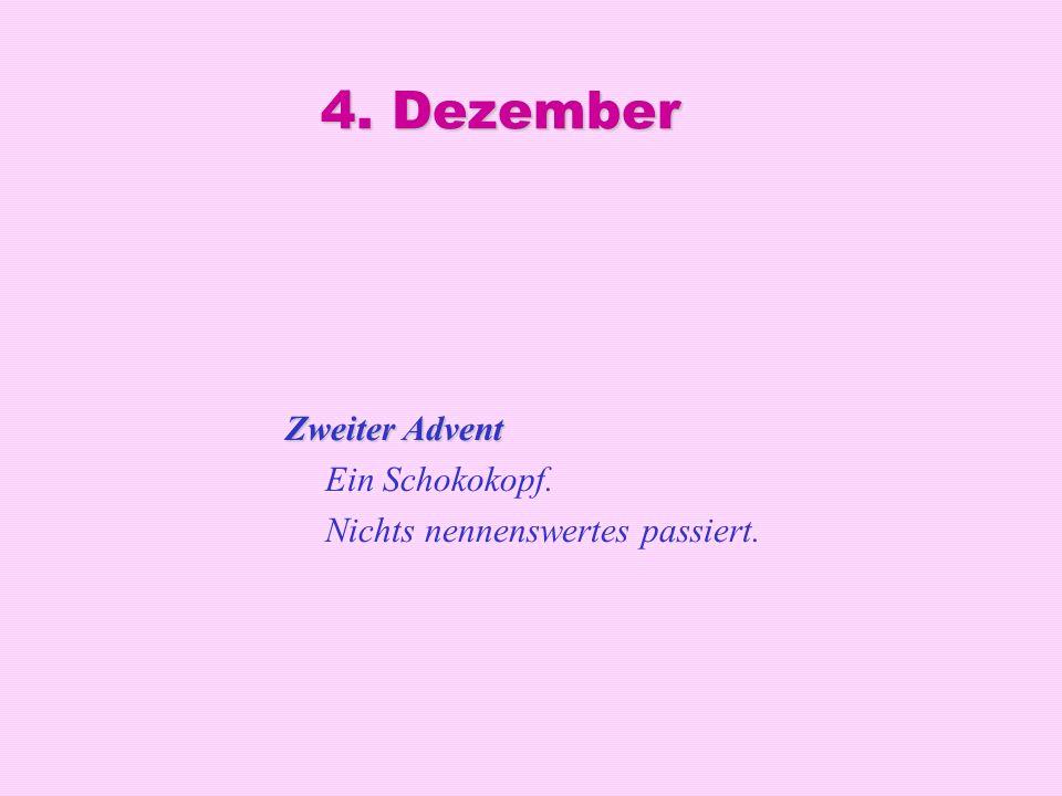 4. Dezember Zweiter Advent Ein Schokokopf. Nichts nennenswertes passiert.