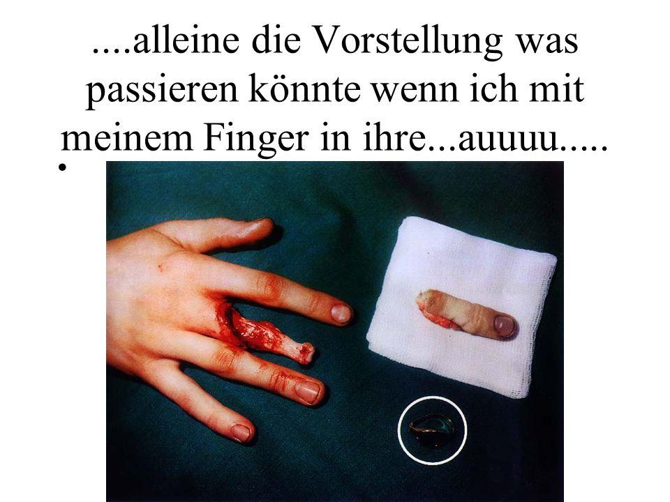 ....alleine die Vorstellung was passieren könnte wenn ich mit meinem Finger in ihre...auuuu.....