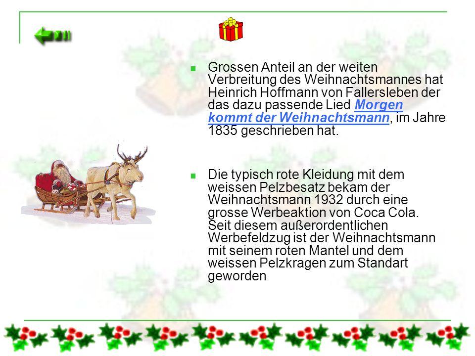 Grossen Anteil an der weiten Verbreitung des Weihnachtsmannes hat Heinrich Hoffmann von Fallersleben der das dazu passende Lied Morgen kommt der Weihnachtsmann, im Jahre 1835 geschrieben hat.