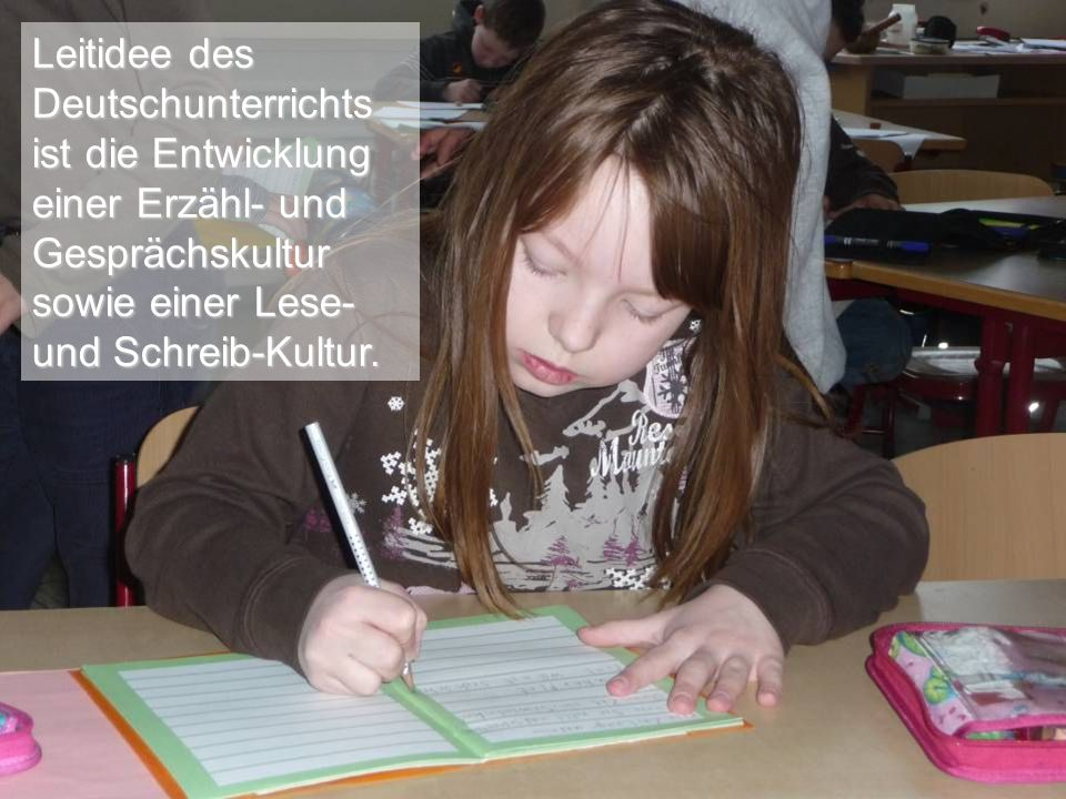 Leitidee des Deutschunterrichts. ist die Entwicklung. einer Erzähl- und Gesprächskultur. sowie einer Lese-
