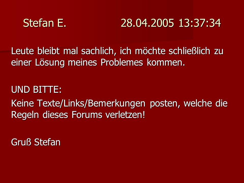 Stefan E. 28.04.2005 13:37:34 Leute bleibt mal sachlich, ich möchte schließlich zu einer Lösung meines Problemes kommen.