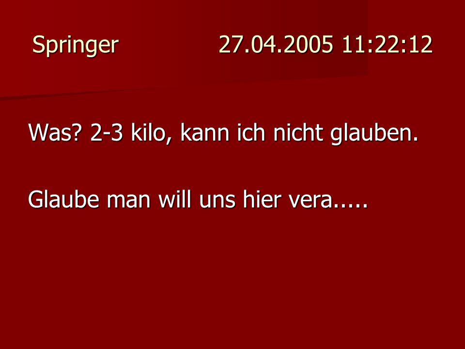 Springer 27.04.2005 11:22:12 Was. 2-3 kilo, kann ich nicht glauben.
