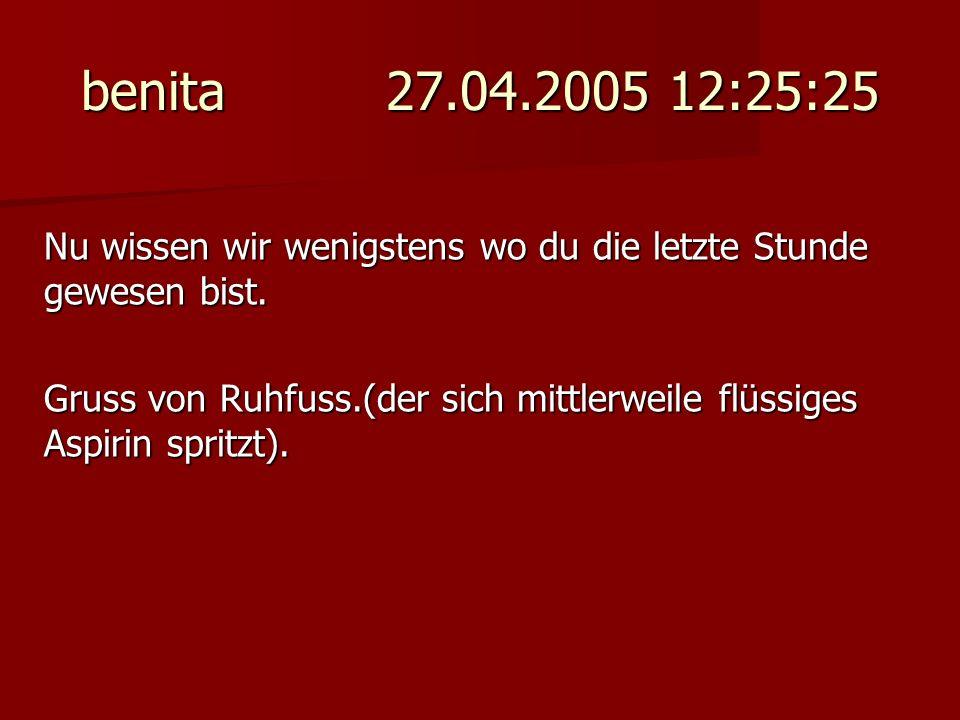 benita 27.04.2005 12:25:25 Nu wissen wir wenigstens wo du die letzte Stunde gewesen bist.