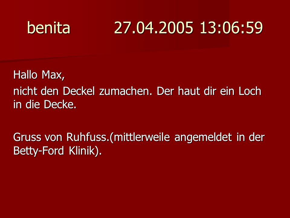 benita 27.04.2005 13:06:59 Hallo Max, nicht den Deckel zumachen. Der haut dir ein Loch in die Decke.