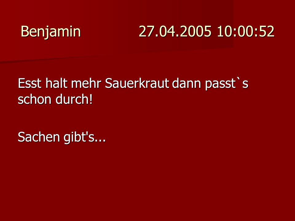 Benjamin 27.04.2005 10:00:52 Esst halt mehr Sauerkraut dann passt`s schon durch.