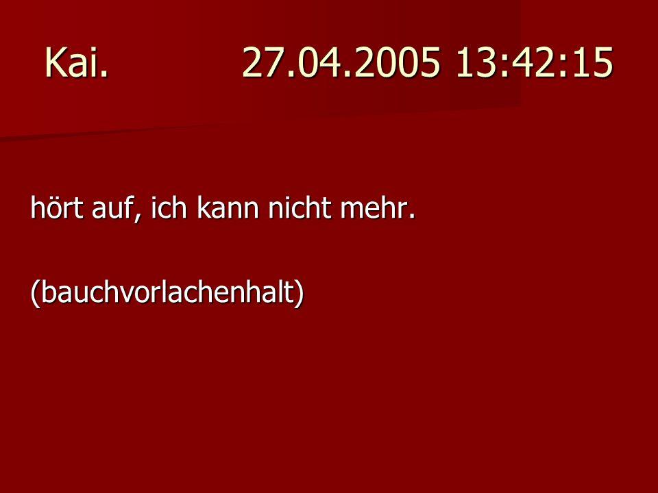 Kai. 27.04.2005 13:42:15 hört auf, ich kann nicht mehr.