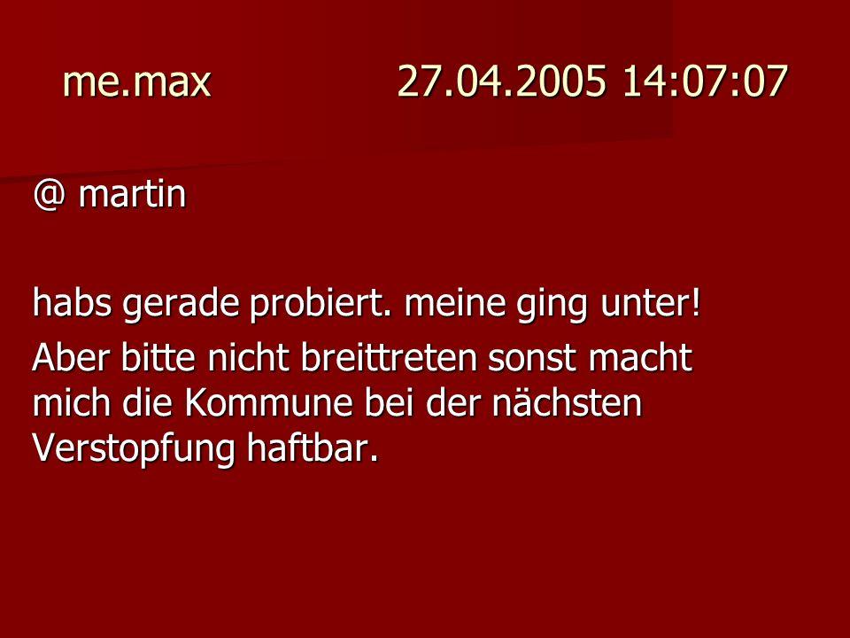 me.max 27.04.2005 14:07:07 @ martin. habs gerade probiert. meine ging unter!