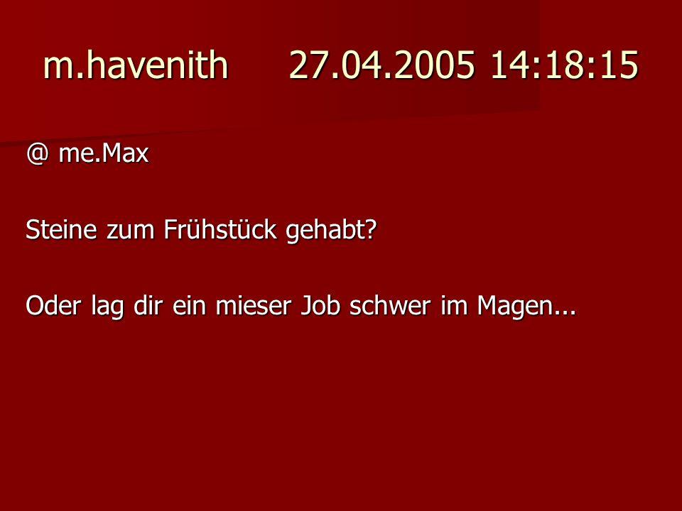 m.havenith 27.04.2005 14:18:15 @ me.Max Steine zum Frühstück gehabt