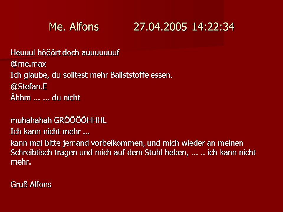 Me. Alfons 27.04.2005 14:22:34 Heuuul hööört doch auuuuuuuf @me.max