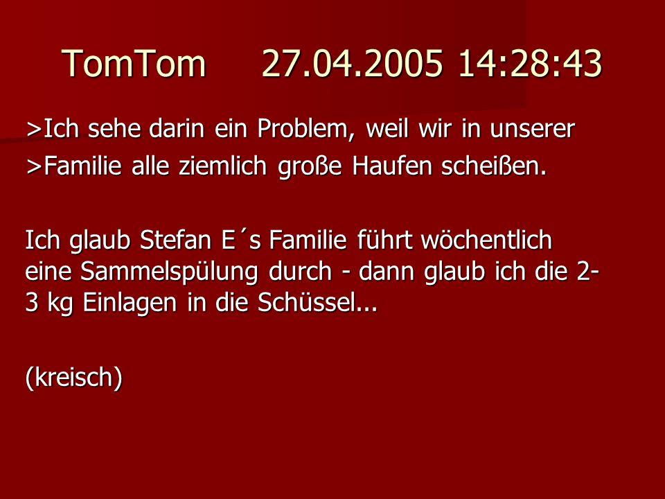 TomTom 27.04.2005 14:28:43 >Ich sehe darin ein Problem, weil wir in unserer. >Familie alle ziemlich große Haufen scheißen.