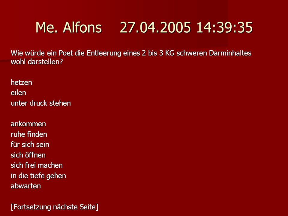 Me. Alfons 27.04.2005 14:39:35 Wie würde ein Poet die Entleerung eines 2 bis 3 KG schweren Darminhaltes wohl darstellen