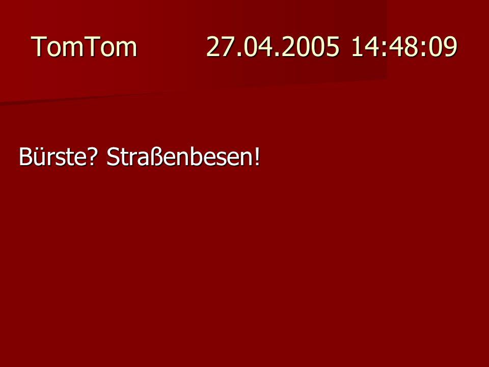 TomTom 27.04.2005 14:48:09 Bürste Straßenbesen!