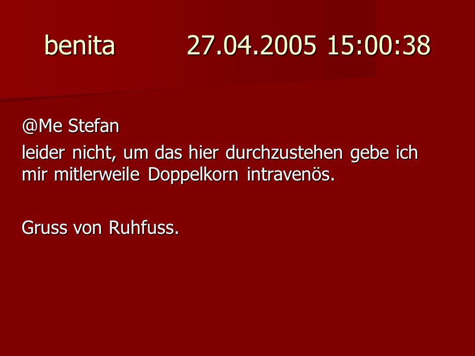 benita 27.04.2005 15:00:38 @Me Stefan. leider nicht, um das hier durchzustehen gebe ich mir mitlerweile Doppelkorn intravenös.