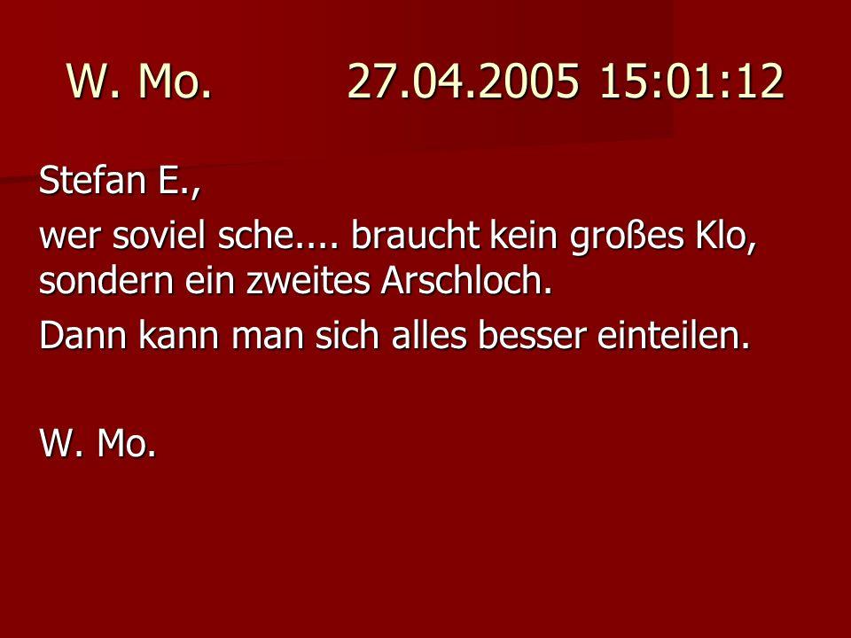 W. Mo. 27.04.2005 15:01:12 Stefan E., wer soviel sche.... braucht kein großes Klo, sondern ein zweites Arschloch.