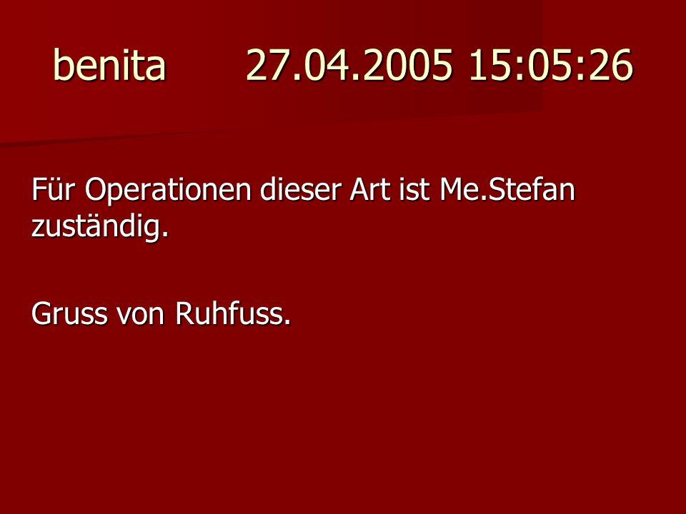 benita 27.04.2005 15:05:26 Für Operationen dieser Art ist Me.Stefan zuständig.