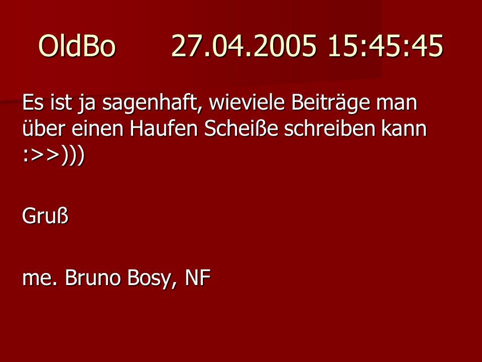 OldBo 27.04.2005 15:45:45 Es ist ja sagenhaft, wieviele Beiträge man über einen Haufen Scheiße schreiben kann :>>)))