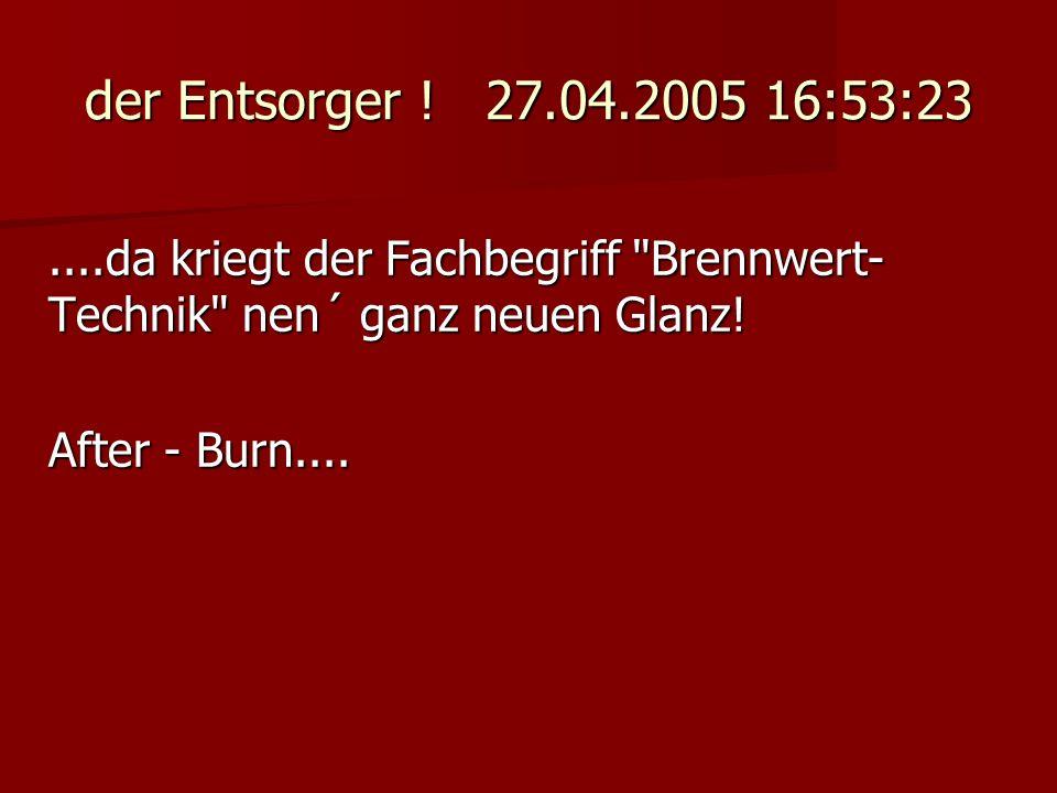 der Entsorger ! 27.04.2005 16:53:23 ....da kriegt der Fachbegriff Brennwert-Technik nen´ ganz neuen Glanz!