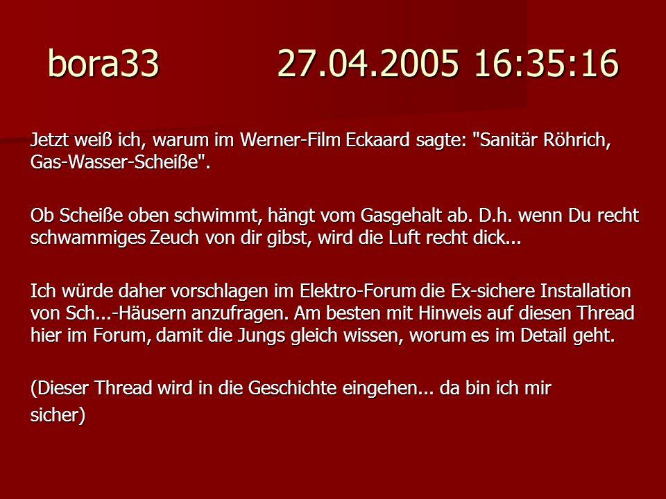 bora33 27.04.2005 16:35:16 Jetzt weiß ich, warum im Werner-Film Eckaard sagte: Sanitär Röhrich, Gas-Wasser-Scheiße .