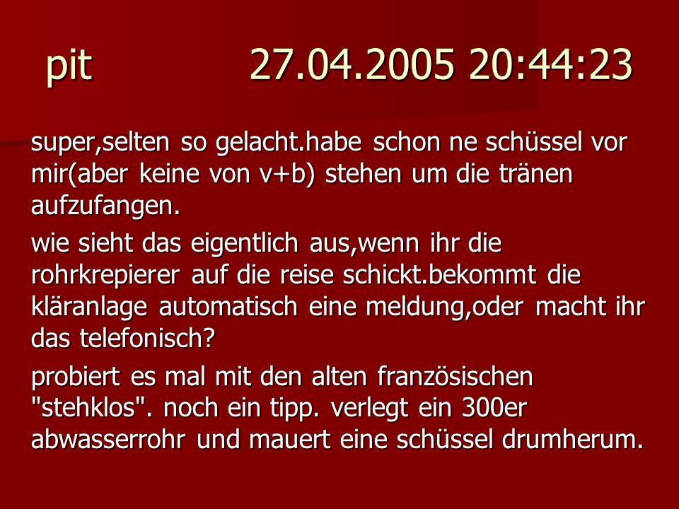 pit 27.04.2005 20:44:23 super,selten so gelacht.habe schon ne schüssel vor mir(aber keine von v+b) stehen um die tränen aufzufangen.