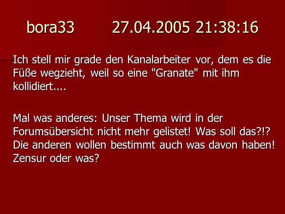 bora33 27.04.2005 21:38:16 Ich stell mir grade den Kanalarbeiter vor, dem es die Füße wegzieht, weil so eine Granate mit ihm kollidiert....