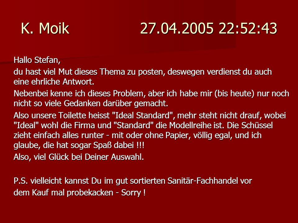 K. Moik 27.04.2005 22:52:43 Hallo Stefan, du hast viel Mut dieses Thema zu posten, deswegen verdienst du auch eine ehrliche Antwort.