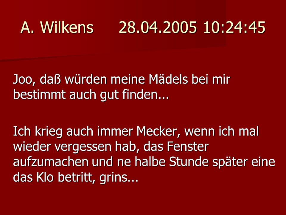 A. Wilkens 28.04.2005 10:24:45 Joo, daß würden meine Mädels bei mir bestimmt auch gut finden...