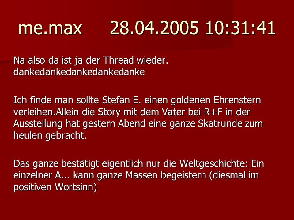 me.max 28.04.2005 10:31:41 Na also da ist ja der Thread wieder. dankedankedankedankedanke.