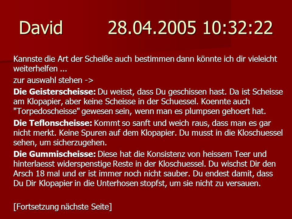 David 28.04.2005 10:32:22 Kannste die Art der Scheiße auch bestimmen dann könnte ich dir vieleicht weiterhelfen ...