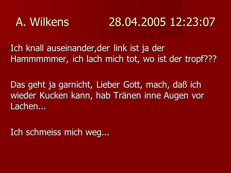 A. Wilkens 28.04.2005 12:23:07 Ich knall auseinander,der link ist ja der Hammmmmer, ich lach mich tot, wo ist der tropf