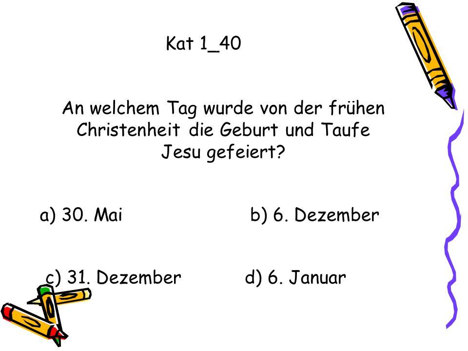 Kat 1_40 An welchem Tag wurde von der frühen Christenheit die Geburt und Taufe Jesu gefeiert a) 30. Mai.